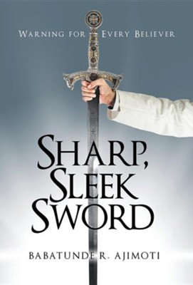 Sharp, Sleek Sword: Warning for Every Believer  -     By: Babatunde R. Ajimoti