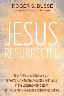 Jesus, Resurrected: Risk Analysis and Recovery of Nine Post-Crucifixion Encounters with Jesus in the Contemporary Setting of First-Century Palestine and Haunted Galilee  -     By: Roger S. Busse