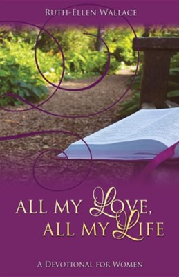 All My Love, All My Life: A Devotional for Women  -     By: Ruth-Ellen Wallace