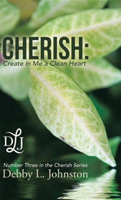 Cherish: Create in Me a Clean Heart  -     By: Debby L. Johnston