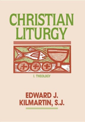 Christian Liturgy I. Theology  -     By: Edward Kilmartin