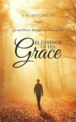 Blessings of His Grace: Joy and Power Through the Grace of God  -     By: A.G. Astudillo