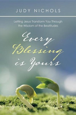 Every Blessing Is Yours: Letting Jesus Transform You Through the Wisdom of the Beatitudes  -     By: Judy Nichols