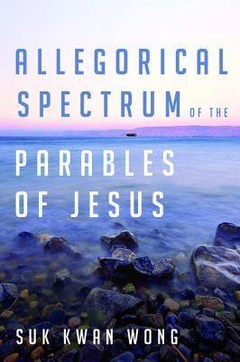 Allegorical Spectrum of the Parables of Jesus  -     By: Suk Kwan Wong