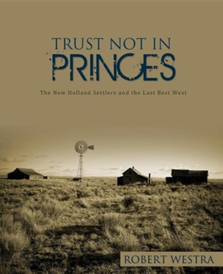 Trust Not in Princes: The New Holland Settlers and the Last Best West  -     By: Robert Westra
