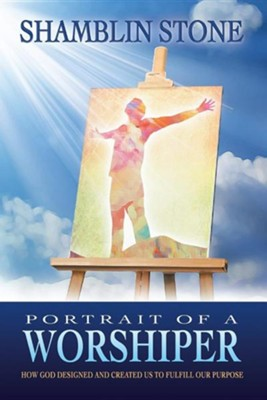Portrait of a Worshiper: How God Created and Designed Us to Fulfill Our Purpose  -     By: Shamblin Stone