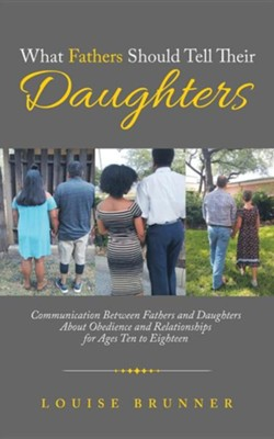 What Fathers Should Tell Their Daughters: Communication Between Fathers and Daughters about Obedience and Relationships for Ages Ten to Eighteen  -     By: Louise Brunner