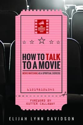 How to Talk to a Movie: Movie-Watching as a Spiritual Exercise  -     By: Elijah Lynn Davidson