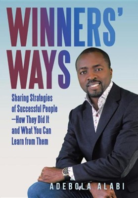 Winners' Ways: Sharing Strategies of Successful People-How They Did It and What You Can Learn from Them  -     By: Adebola Alabi