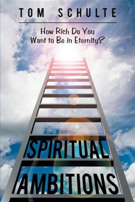Spiritual Ambitions: How Rich Do You Want to Be in Eternity?  -     By: Tom Schulte