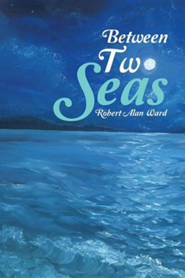 Between Two Seas  -     By: Robert Alan Ward