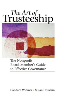 The Art of Trusteeship: The Nonprofit Board Member's Guide to Effective Governance  -     By: Susan Houchin, Candace Widmer