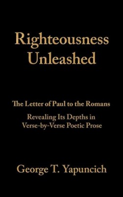 Righteousness Unleashed: The Letter of Paul to the Romans Revealing Its Depths in Verse-By-Verse Poetic Prose  -     By: George T. Yapuncich