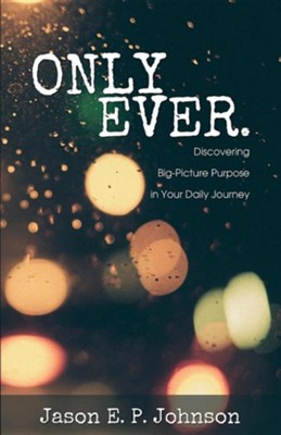 Only Ever.: Discovering Big-Picture Purpose in Your Daily Journey  -     By: Jason E.P. Johnson