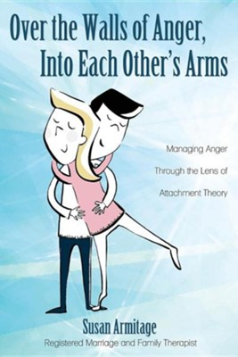 Over the Walls of Anger, Into Each Other's Arms: Managing Anger Through the Lens of Attachment Theory  -     By: Susan Armitage