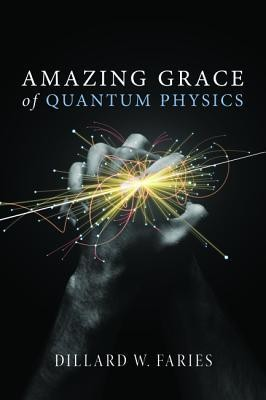 Amazing Grace of Quantum Physics  -     By: Dillard W. Faries