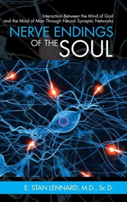 Nerve Endings of the Soul: Interaction Between the Mind of God and the Mind of Man Through Neural Synaptic Networks  -     By: E. Stan Lennard
