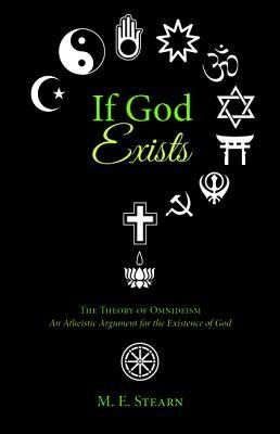 If God Exists: The Theory of Omnideism - An Atheistic Argument for the Existence of God  -     By: M.E. Stearn