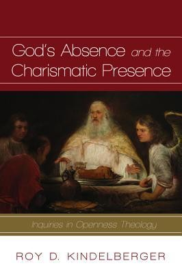 God's Absence and the Charismatic Presence: Inquiries in Openness Theology  -     By: Roy D. Kindelberger