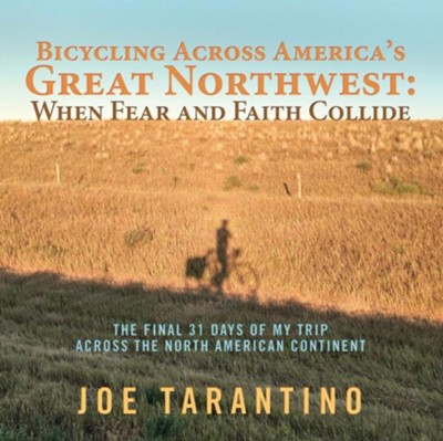 Bicycling Across America's Great Northwest: When Fear and Faith Collide: The Final 31 Days of My Trip Across the North American Continent  -     By: Joe Tarantino