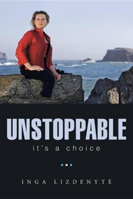 Unstoppable: It's a Choice  -     By: Inga Lizdenyte