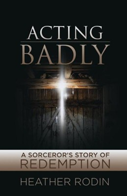 Acting Badly: A Sorcerer's Story of Redemption  -     By: Heather Rodin