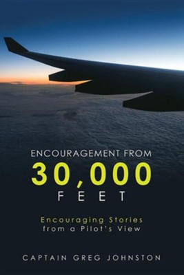 Encouragement from 30,000 Feet: Encouraging Stories from a Pilot's View  -     By: Greg Johnston
