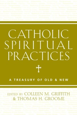 Catholic Spiritual Practices: A Treasury of Old and New  -     Edited By: Colleen Griffith, Thomas Groome     By: Colleen Griffith(Ed.) & Thomas Groome(Ed.)