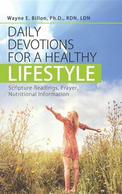 Daily Devotions for a Healthy Lifestyle: Scripture Readings, Prayer, Nutritional Information  -     By: Wayne E. Billon