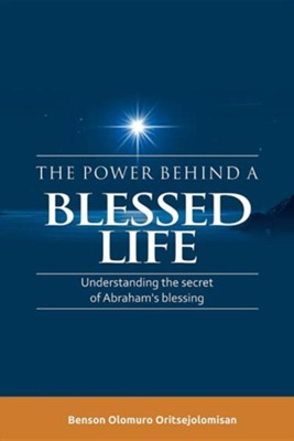 The Power Behind a Blessed Life: Understanding the Secret of Abraham's Blessing  -     By: Benson Olomuro Oritsejolomisan