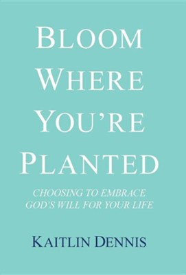 Bloom Where You're Planted: Choosing to Embrace God's Will for Your Life  -     By: Kaitlin Dennis