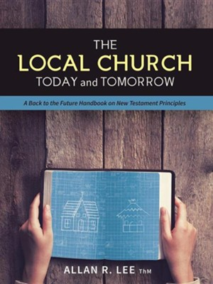 The Local Church Today and Tomorrow: A Back to the Future Handbook on New Testament Principles  -     By: Allan R. Lee