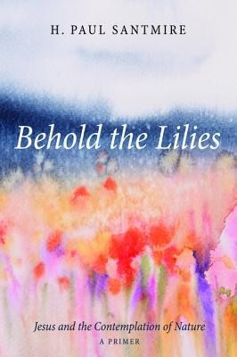 Behold the Lilies: Jesus and the Contemplation of Nature-A Primer  -     By: H. Paul Santmire