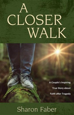 A Closer Walk: A Couple's Inspiring True Story about Faith After Tragedy  -     By: Sharon Faber