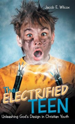 The Electrified Teen: Unleashing God's Design in Christian Youth  -     By: Jacob E. Wilcox