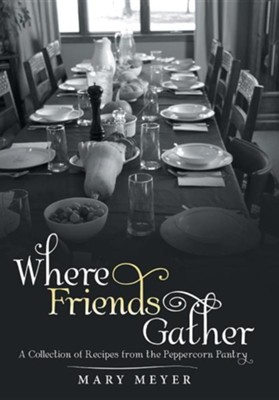 Where Friends Gather: A Collection of Recipes from the Peppercorn Pantry  -     By: Mary Meyer