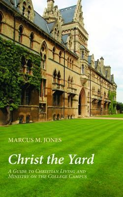 Christ the Yard: A Guide to Christian Living and Ministry on the College Campus  -     By: Marcus M. Jones
