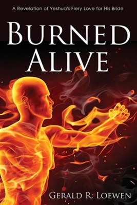 Burned Alive: A Revelation of Yeshua's Fiery Love for His Bride  -     By: Gerald R. Loewen