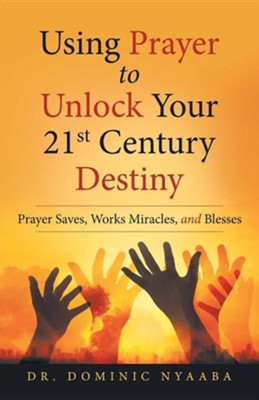 Using Prayer to Unlock Your 21st Century Destiny: Prayer Saves, Works Miracles, and Blesses  -     By: Dominic Nyaaba