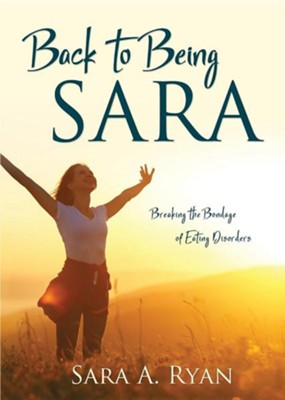 Back to Being Sara: Breaking the Bondage of Eating Disorders  -     By: Sara A. Ryan