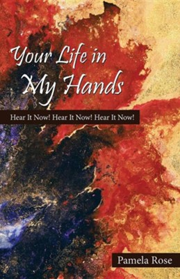 Your Life in My Hands: Hear It Now! Hear It Now! Hear It Now!  -     By: Pamela Rose