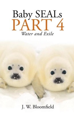 Baby Seals Part 4: Water and Exile  -     By: J.W. Bloomfield