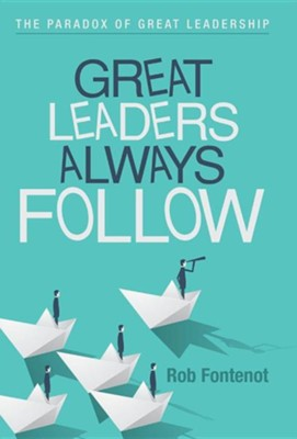Great Leaders Always Follow: The Paradox of Great Leadership  -     By: Rob Fontenot
