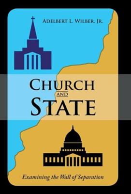 Church and State: Examining the Wall of Separation  -     By: Adelbert L. Wilber Jr.