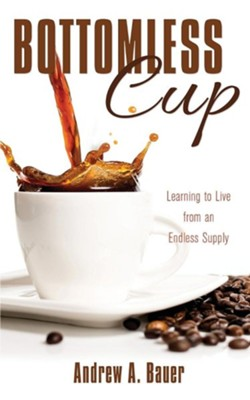 Bottomless Cup: Learning to Live from an Endless Supply  -     By: Andrew A. Bauer