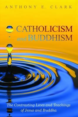 Catholicism and Buddhism: The Contrasting Lives and Teachings of Jesus and Buddha  -     By: Anthony E. Clark