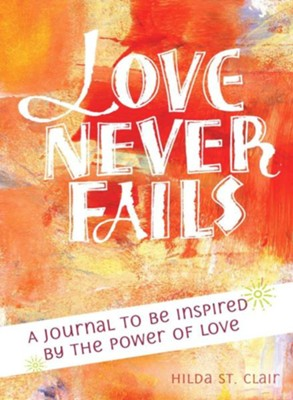 Love Never Fails: A Journal to Be Inspired by the Power of Love  -     By: Hilda St. Clair