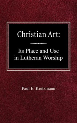 Christian Art: In the Place and in the Form of Lutheran Worship  -     By: Paul E. Kretzmann