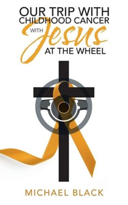 Our Trip with Childhood Cancer with Jesus at the Wheel  -     By: Michael Black