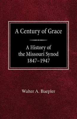 A Century of Grace a History of the Missouri Synod 1847-1947  -     By: Walter A. Baepler